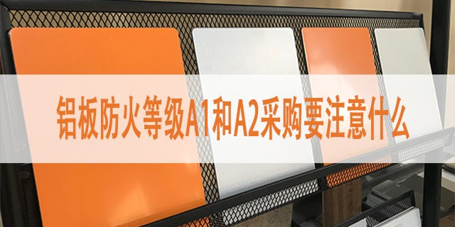 铝板防火等级A1和A2采购要注意什么?